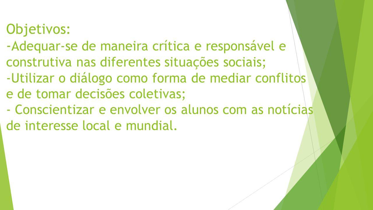 Objetivos: - Adequar-se de maneira crítica e responsável e construtiva nas diferentes situações sociais; -Utilizar o diálogo como forma de mediar conflitos e de tomar decisões coletivas; - Conscientizar e envolver os alunos com as notícias de interesse local e mundial.