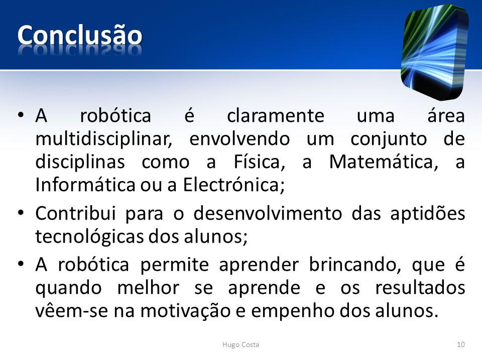 A robótica é claramente uma área multidisciplinar, envolvendo um conjunto de disciplinas como a Física, a Matemática, a Informática ou a Electrónica; Contribui para o desenvolvimento das aptidões tecnológicas dos alunos; A robótica permite aprender brincando, que é quando melhor se aprende e os resultados vêem-se na motivação e empenho dos alunos.