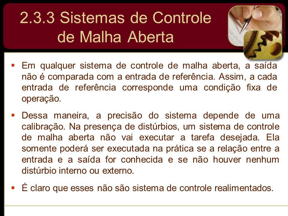 2.3.3 Sistemas de Controle de Malha Aberta  Em qualquer sistema de controle de malha aberta, a saída não é comparada com a entrada de referência. Ass