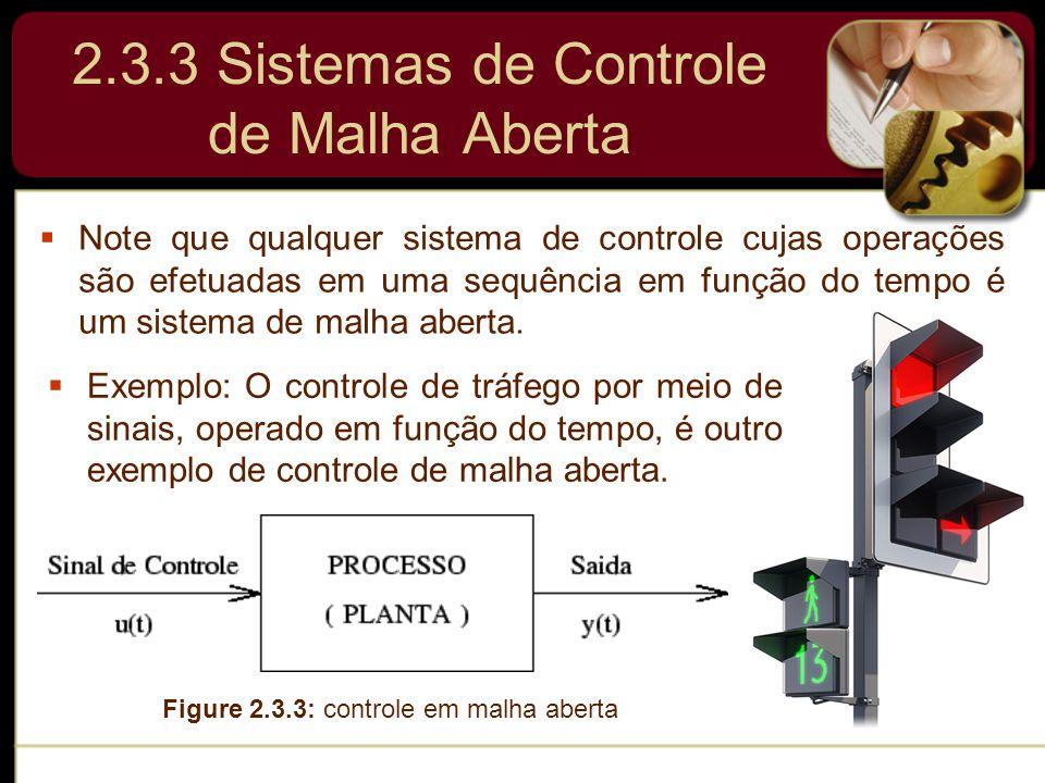 2.3.3 Sistemas de Controle de Malha Aberta  Note que qualquer sistema de controle cujas operações são efetuadas em uma sequência em função do tempo é
