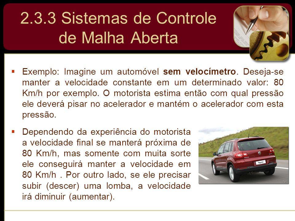 2.3.3 Sistemas de Controle de Malha Aberta  Exemplo: Imagine um automóvel sem velocímetro. Deseja-se manter a velocidade constante em um determinado
