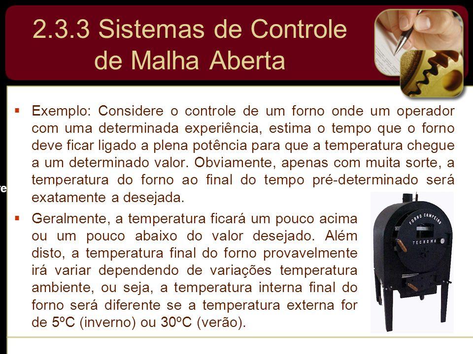 2.3.3 Sistemas de Controle de Malha Aberta  Exemplo: Considere o controle de um forno onde um operador com uma determinada experiência, estima o temp
