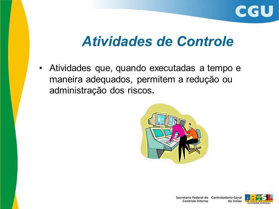 Atividades de Controle Atividades que, quando executadas a tempo e maneira adequados, permitem a redução ou administração dos riscos.