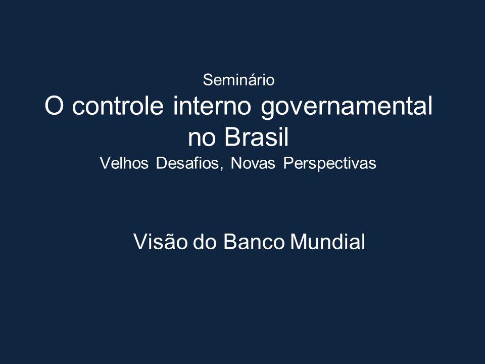 Seminário O controle interno governamental no Brasil Velhos Desafios, Novas Perspectivas Visão do Banco Mundial