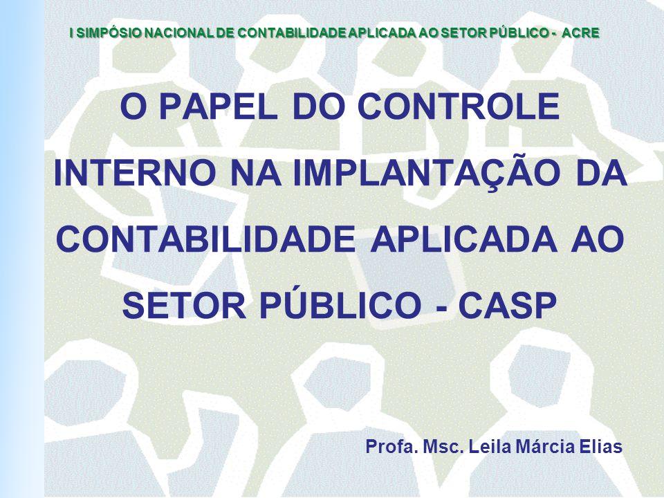 I SIMPÓSIO NACIONAL DE CONTABILIDADE APLICADA AO SETOR PÚBLICO - ACRE O PAPEL DO CONTROLE INTERNO NA IMPLANTAÇÃO DA CONTABILIDADE APLICADA AO SETOR PÚBLICO - CASP Profa.