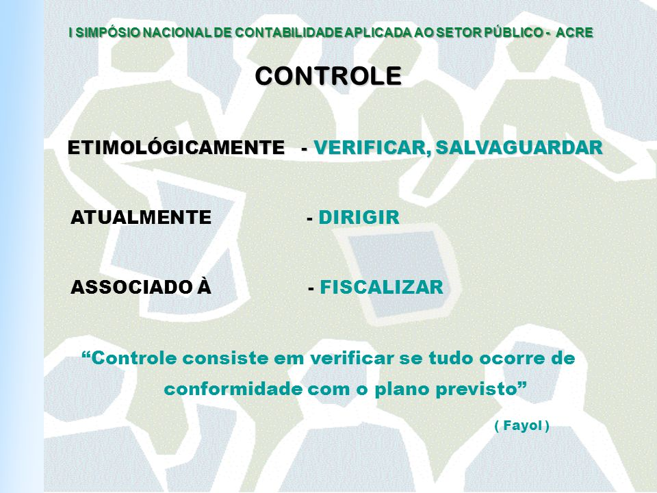I SIMPÓSIO NACIONAL DE CONTABILIDADE APLICADA AO SETOR PÚBLICO - ACRE CONTROLE ETIMOLÓGICAMENTE - VERIFICAR, SALVAGUARDAR ATUALMENTE - DIRIGIR ASSOCIADO À - FISCALIZAR Controle consiste em verificar se tudo ocorre de conformidade com o plano previsto ( Fayol )