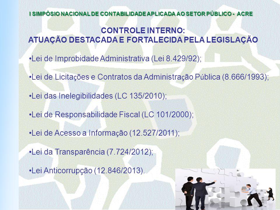 I SIMPÓSIO NACIONAL DE CONTABILIDADE APLICADA AO SETOR PÚBLICO - ACRE CONTROLE INTERNO: ATUAÇÃO DESTACADA E FORTALECIDA PELA LEGISLAÇÃO Lei de Improbidade Administrativa (Lei 8.429/92); Lei de Licita ç ões e Contratos da Administra ç ão P ú blica (8.666/1993); Lei das Inelegibilidades (LC 135/2010); Lei de Responsabilidade Fiscal (LC 101/2000); Lei de Acesso a Informa ç ão (12.527/2011); Lei da Transparência (7.724/2012); Lei Anticorrupção (12.846/2013).