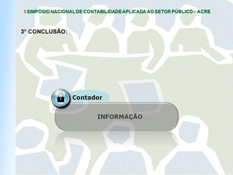 I SIMPÓSIO NACIONAL DE CONTABILIDADE APLICADA AO SETOR PÚBLICO - ACRE INFORMAÇÃO Contador 3° CONCLUSÃO: