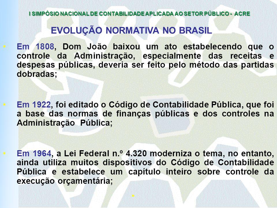 I SIMPÓSIO NACIONAL DE CONTABILIDADE APLICADA AO SETOR PÚBLICO - ACRE Em 1808, Dom João baixou um ato estabelecendo que o controle da Administração, especialmente das receitas e despesas públicas, deveria ser feito pelo método das partidas dobradas; Em 1922, foi editado o Código de Contabilidade Pública, que foi a base das normas de finanças públicas e dos controles na Administração Pública; Em 1964, a Lei Federal n.º 4.320 moderniza o tema, no entanto, ainda utiliza muitos dispositivos do Código de Contabilidade Pública e estabelece um capítulo inteiro sobre controle da execução orçamentária; EVOLUÇÃO NORMATIVA NO BRASIL