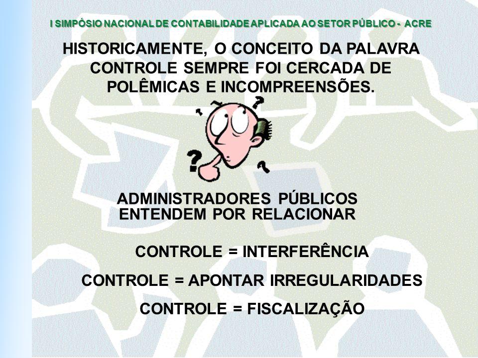 I SIMPÓSIO NACIONAL DE CONTABILIDADE APLICADA AO SETOR PÚBLICO - ACRE HISTORICAMENTE, O CONCEITO DA PALAVRA CONTROLE SEMPRE FOI CERCADA DE POLÊMICAS E INCOMPREENSÕES.