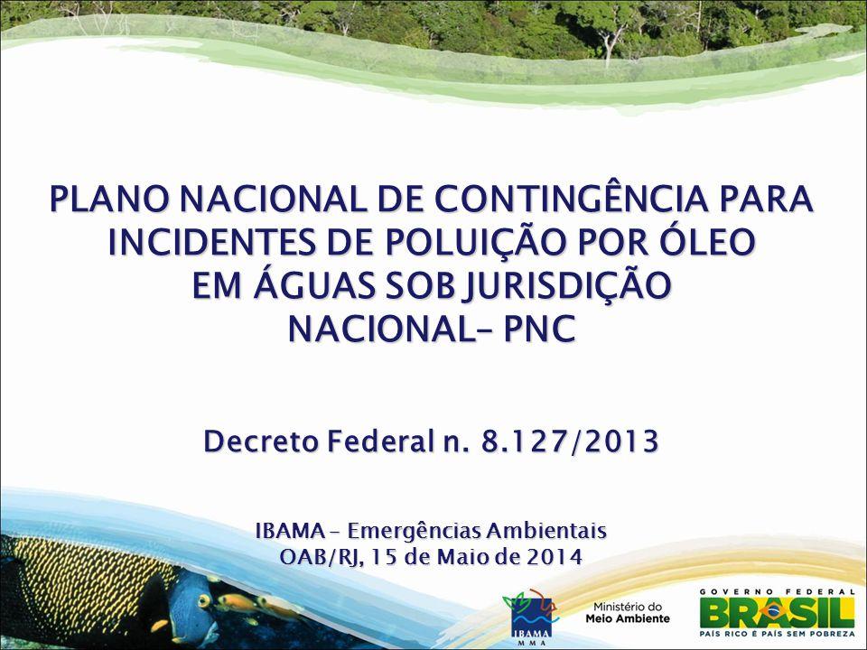 PLANO NACIONAL DE CONTINGÊNCIA PARA INCIDENTES DE POLUIÇÃO POR ÓLEO EM ÁGUAS SOB JURISDIÇÃO NACIONAL– PNC Decreto Federal n. 8.127/2013 IBAMA – Emergê