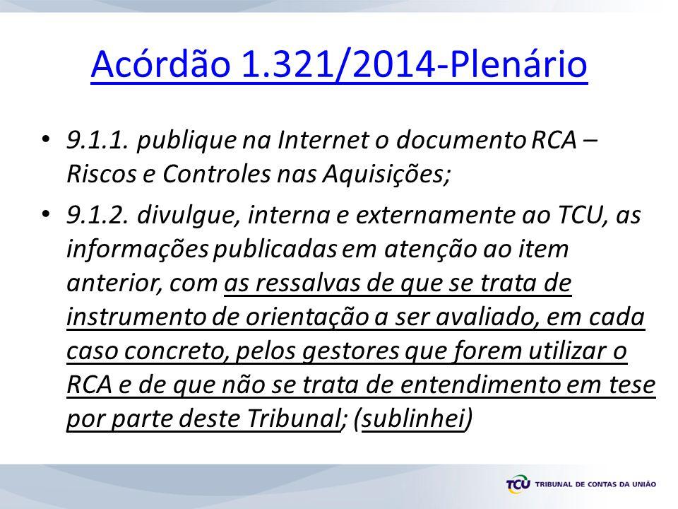 Acórdão 1.321/2014-Plenário 9.1.1. publique na Internet o documento RCA – Riscos e Controles nas Aquisições; 9.1.2. divulgue, interna e externamente a