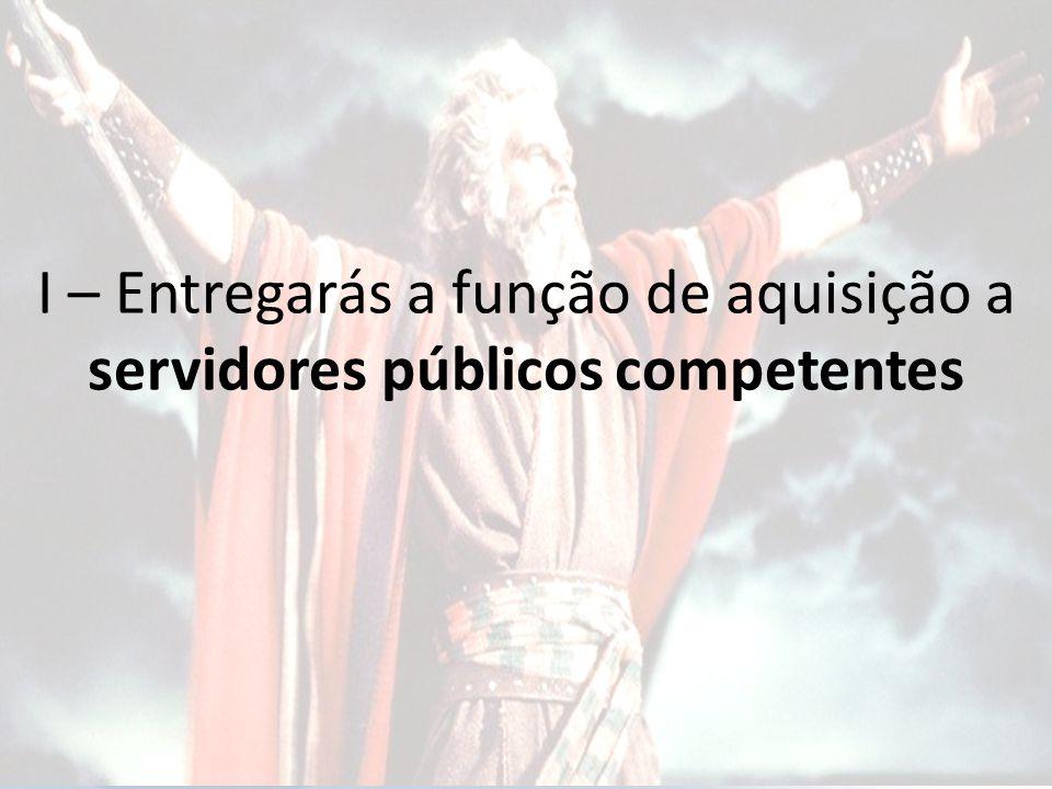 I – Entregarás a função de aquisição a servidores públicos competentes