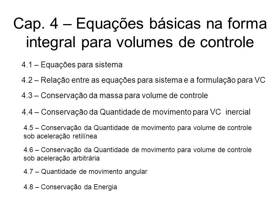 Cap. 4 – Equações básicas na forma integral para volumes de controle 4.1 – Equações para sistema 4.2 – Relação entre as equações para sistema e a form