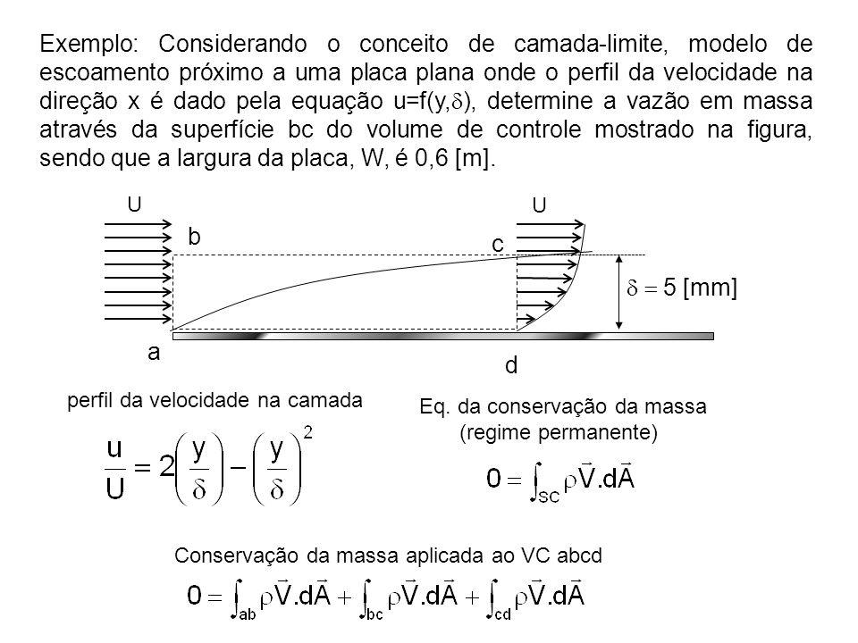 Exemplo: Considerando o conceito de camada-limite, modelo de escoamento próximo a uma placa plana onde o perfil da velocidade na direção x é dado pela equação u=f(y,  ), determine a vazão em massa através da superfície bc do volume de controle mostrado na figura, sendo que a largura da placa, W, é 0,6 [m].