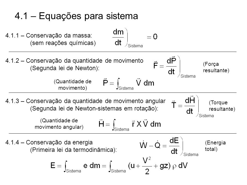 4.1 – Equações para sistema 4.1.1 – Conservação da massa: (sem reações químicas) 4.1.2 – Conservação da quantidade de movimento (Segunda lei de Newton): (Força resultante) (Quantidade de movimento) (Torque resultante) 4.1.3 – Conservação da quantidade de movimento angular (Segunda lei de Newton-sistemas em rotação): (Quantidade de movimento angular) 4.1.4 – Conservação da energia (Primeira lei da termodinâmica): (Energia total)