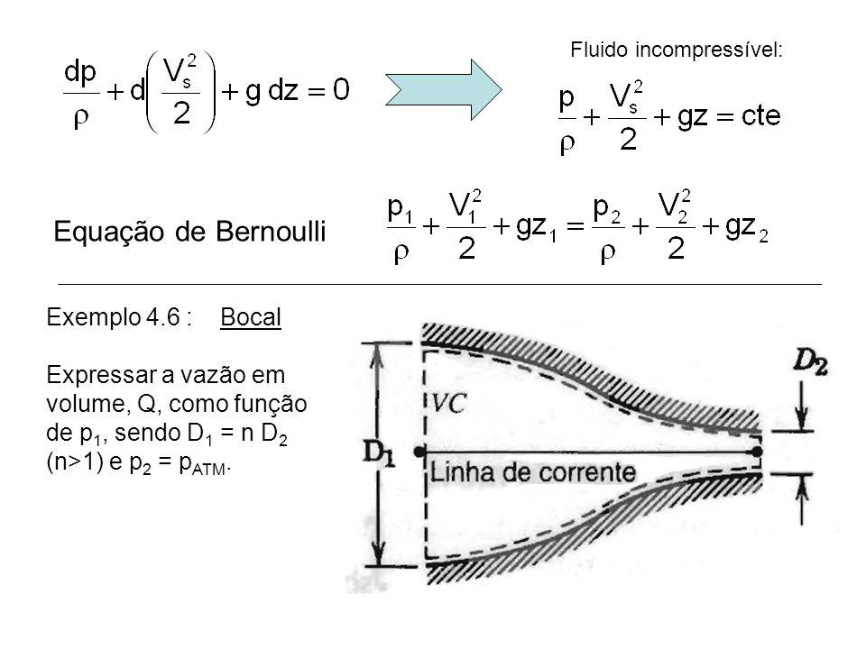 Fluido incompressível: Equação de Bernoulli Exemplo 4.6 : Bocal Expressar a vazão em volume, Q, como função de p 1, sendo D 1 = n D 2 (n>1) e p 2 = p ATM.