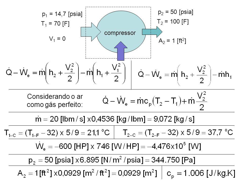 Considerando o ar como gás perfeito: compressor p 1 = 14,7 [psia] T 1 = 70 [F] p 2 = 50 [psia] T 2 = 100 [F] A 2 = 1 [ft 2 ] V 1 = 0