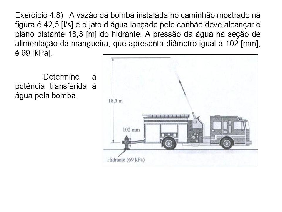 Determine a potência transferida à água pela bomba. Exercício 4.8) A vazão da bomba instalada no caminhão mostrado na figura é 42,5 [l/s] e o jato d á