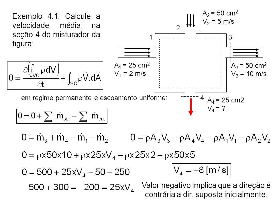 Exemplo 4.1: Calcule a velocidade média na seção 4 do misturador da figura: 13 4 A 1 = 25 cm 2 V 1 = 2 m/s A 4 = 25 cm2 V 4 = ? 2 A 2 = 50 cm 2 V 2 =