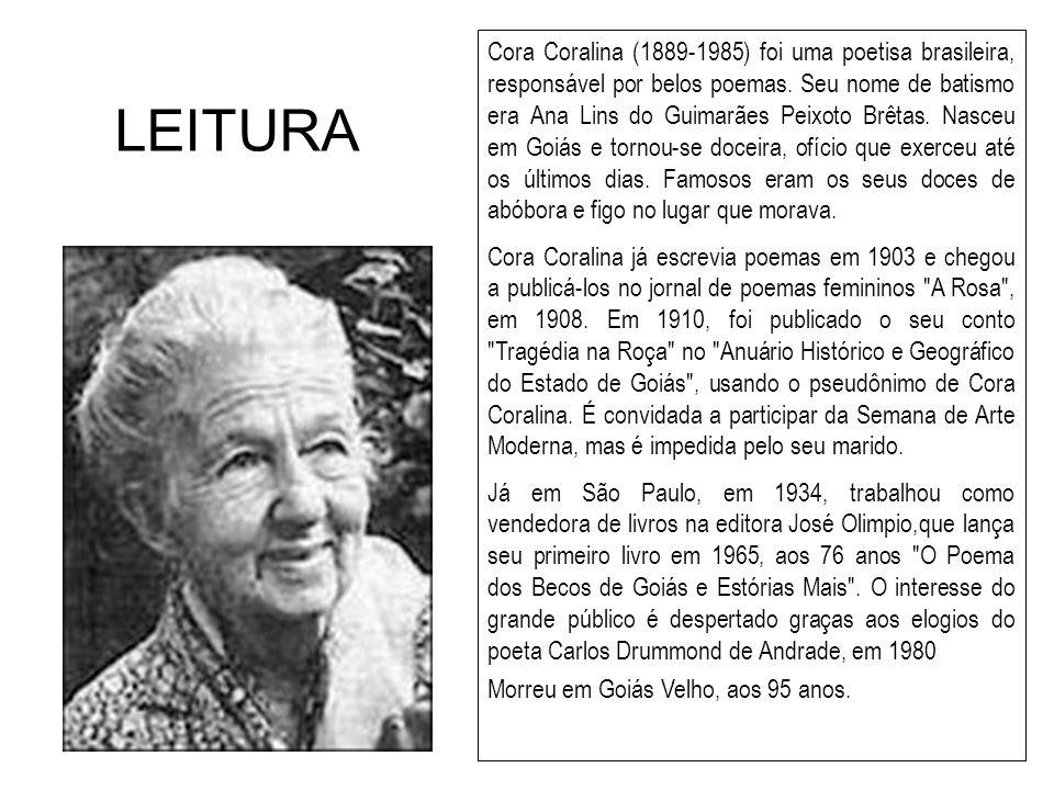 LEITURA Cora Coralina (1889-1985) foi uma poetisa brasileira, responsável por belos poemas. Seu nome de batismo era Ana Lins do Guimarães Peixoto Brêt