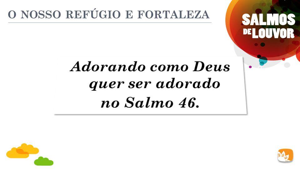 O NOSSO REFÚGIO E FORTALEZA