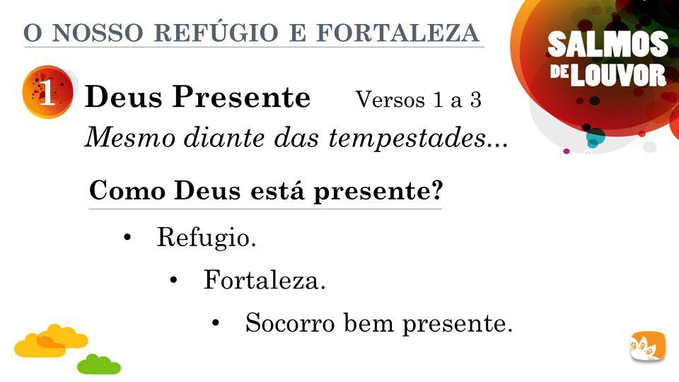 Deus Presente Versos 1 a 3 Mesmo diante das tempestades... 1 Como Deus está presente? Refugio. Fortaleza. Socorro bem presente. O NOSSO REFÚGIO E FORT