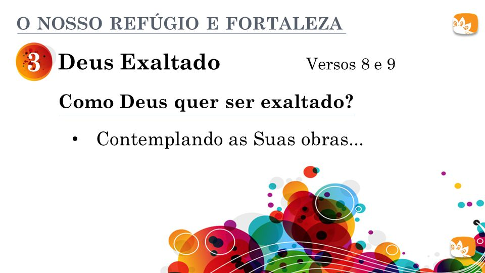 Deus Exaltado Versos 8 e 9 3 O NOSSO REFÚGIO E FORTALEZA Como Deus quer ser exaltado? Contemplando as Suas obras...