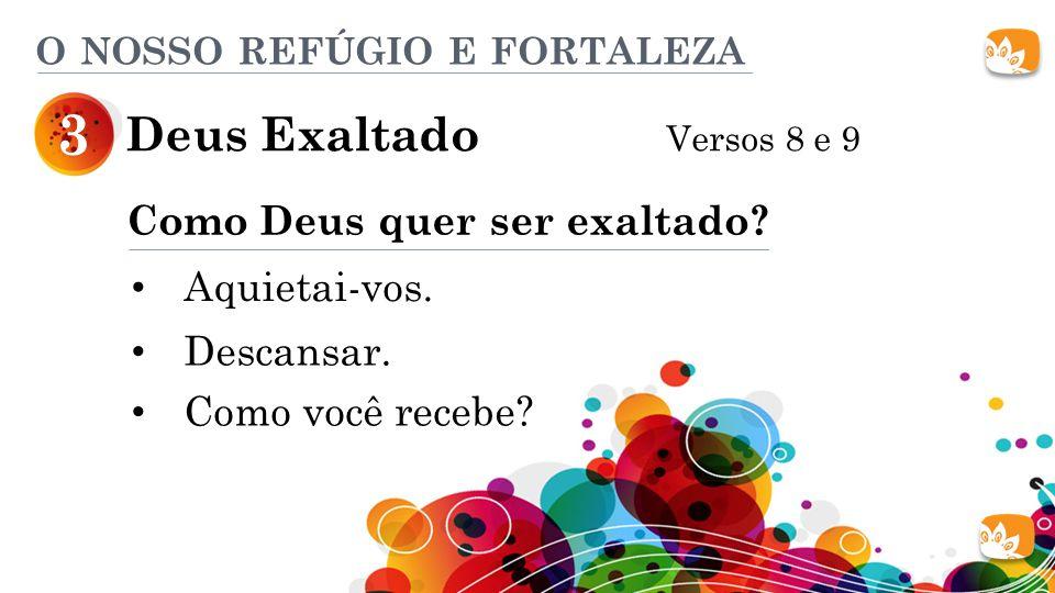 Deus Exaltado Versos 8 e 9 3 O NOSSO REFÚGIO E FORTALEZA Como Deus quer ser exaltado? Aquietai-vos. Descansar. Como você recebe?