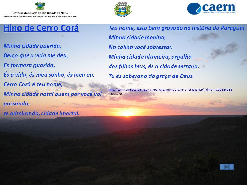 Hino de Cerro Corá Minha cidade querida, Berço que a vida me deu, És formosa guarida, És a vida, és meu sonho, és meu eu. Cerro Corá é teu nome, Minha