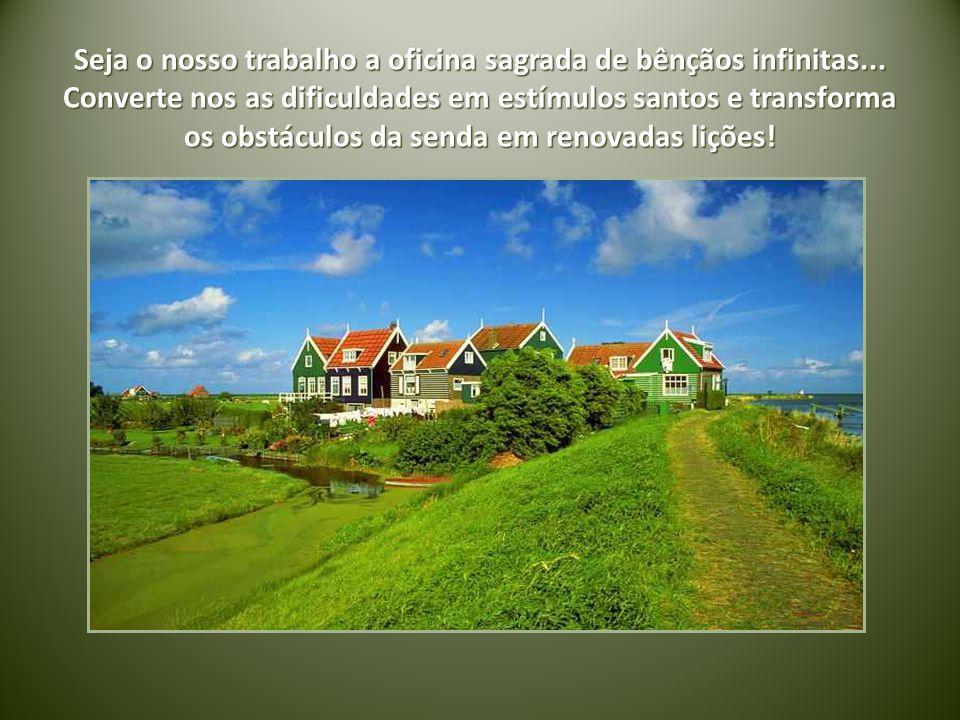 Seja o nosso trabalho a oficina sagrada de bênçãos infinitas...