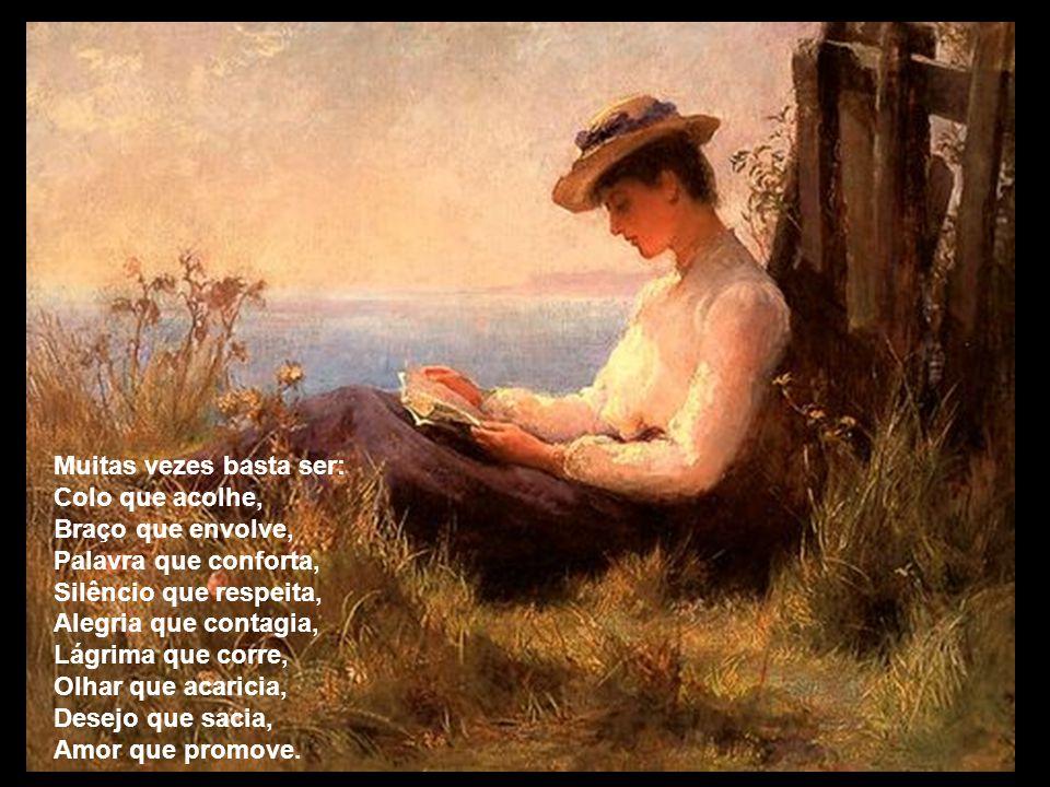 Muitas vezes basta ser: Colo que acolhe, Braço que envolve, Palavra que conforta, Silêncio que respeita, Alegria que contagia, Lágrima que corre, Olha