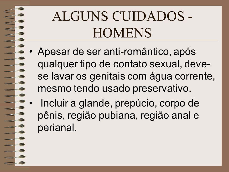 ALGUNS CUIDADOS - HOMENS Apesar de ser anti-romântico, após qualquer tipo de contato sexual, deve- se lavar os genitais com água corrente, mesmo tendo usado preservativo.