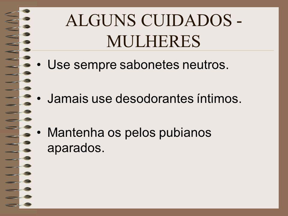 ALGUNS CUIDADOS - MULHERES Use sempre sabonetes neutros. Jamais use desodorantes íntimos. Mantenha os pelos pubianos aparados.
