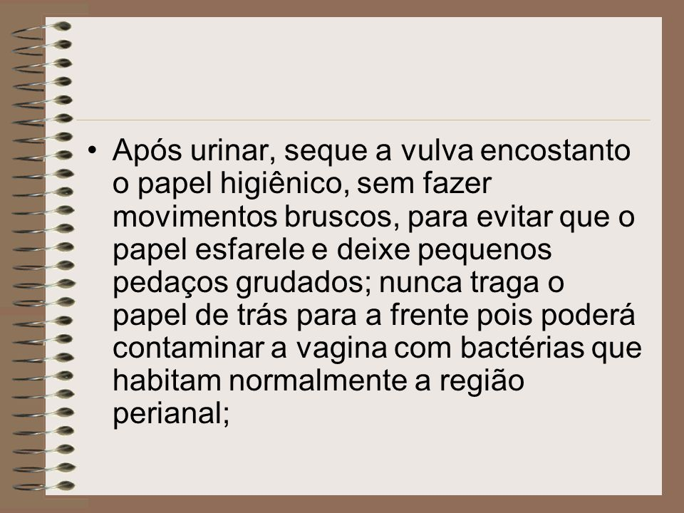 Após urinar, seque a vulva encostanto o papel higiênico, sem fazer movimentos bruscos, para evitar que o papel esfarele e deixe pequenos pedaços gruda