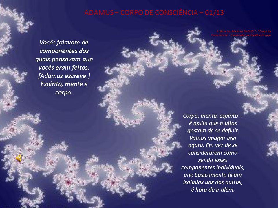 ADAMUS – CORPO DE CONSCIÊNCIA – 01/13 A Série dos Mestres: SHOUD 7: Corpo de Consciência - Canalizado por Geoffrey Hoppe Vocês falavam de componentes dos quais pensavam que vocês eram feitos.