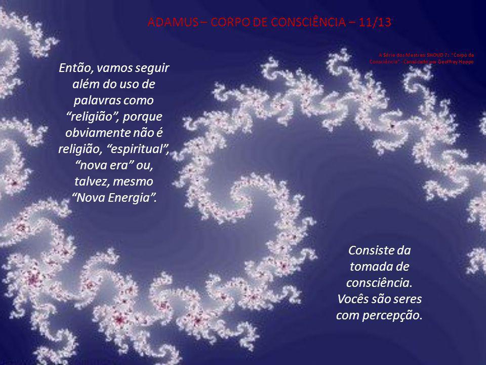 ADAMUS – CORPO DE CONSCIÊNCIA – 10/13 A Série dos Mestres: SHOUD 7: Corpo de Consciência - Canalizado por Geoffrey Hoppe Tomem consciência.