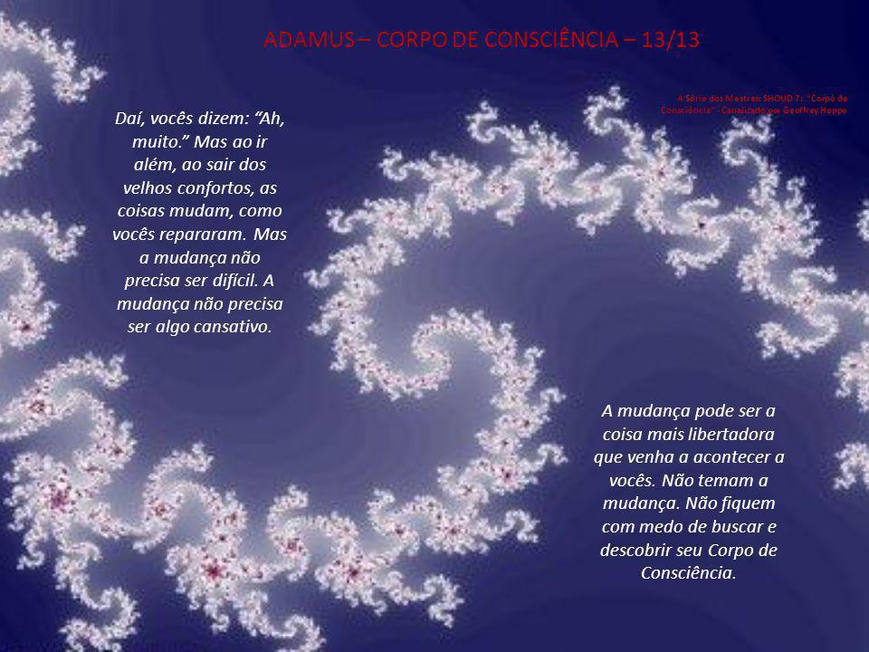 ADAMUS – CORPO DE CONSCIÊNCIA – 12/13 A Série dos Mestres: SHOUD 7: Corpo de Consciência - Canalizado por Geoffrey Hoppe Agora, o quão conscientes vocês querem estar.