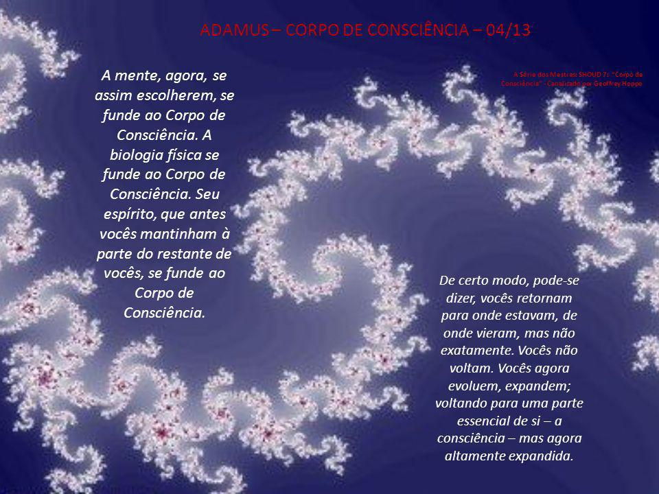 ADAMUS – CORPO DE CONSCIÊNCIA – 04/13 A Série dos Mestres: SHOUD 7: Corpo de Consciência - Canalizado por Geoffrey Hoppe A mente, agora, se assim escolherem, se funde ao Corpo de Consciência.