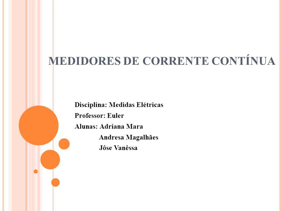 MEDIDORES DE CORRENTE CONTÍNUA Disciplina: Medidas Elétricas Professor: Euler Alunas: Adriana Mara Andresa Magalhães Jôse Vanêssa