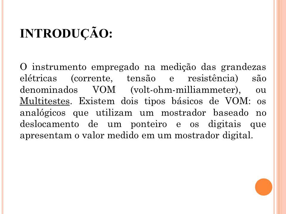 INTRODUÇÃO: O instrumento empregado na medição das grandezas elétricas (corrente, tensão e resistência) são denominados VOM (volt-ohm-milliammeter), o