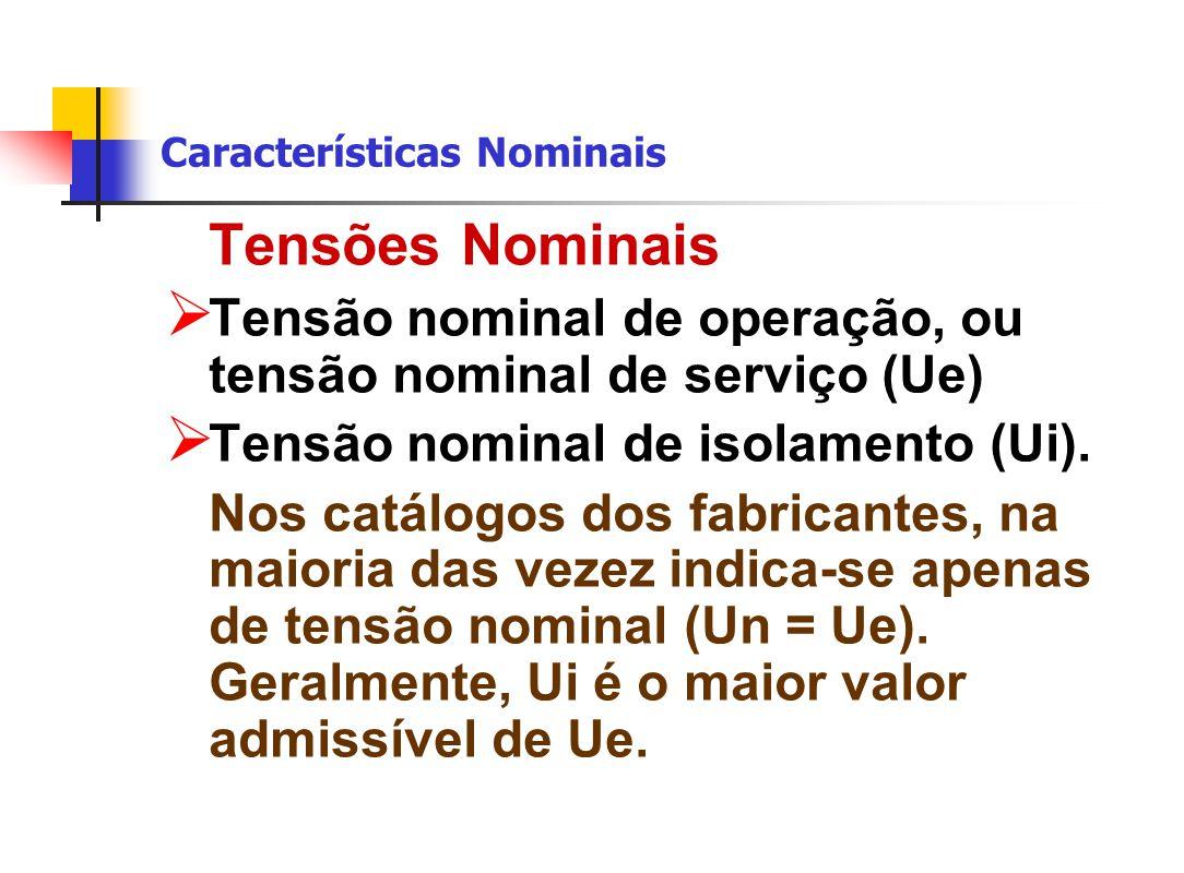 Características Nominais Tensões Nominais  Tensão nominal de operação, ou tensão nominal de serviço (Ue)  Tensão nominal de isolamento (Ui).