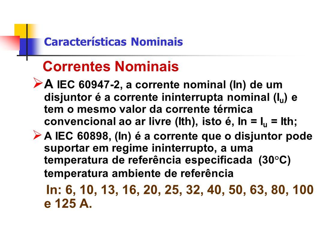 Características Nominais Correntes Nominais  A IEC 60947-2, a corrente nominal (In) de um disjuntor é a corrente ininterrupta nominal (I u ) e tem o mesmo valor da corrente térmica convencional ao ar livre (Ith), isto é, In = I u = Ith;  A IEC 60898, (In) é a corrente que o disjuntor pode suportar em regime ininterrupto, a uma temperatura de referência especificada (30°C) temperatura ambiente de referência In: 6, 10, 13, 16, 20, 25, 32, 40, 50, 63, 80, 100 e 125 A.