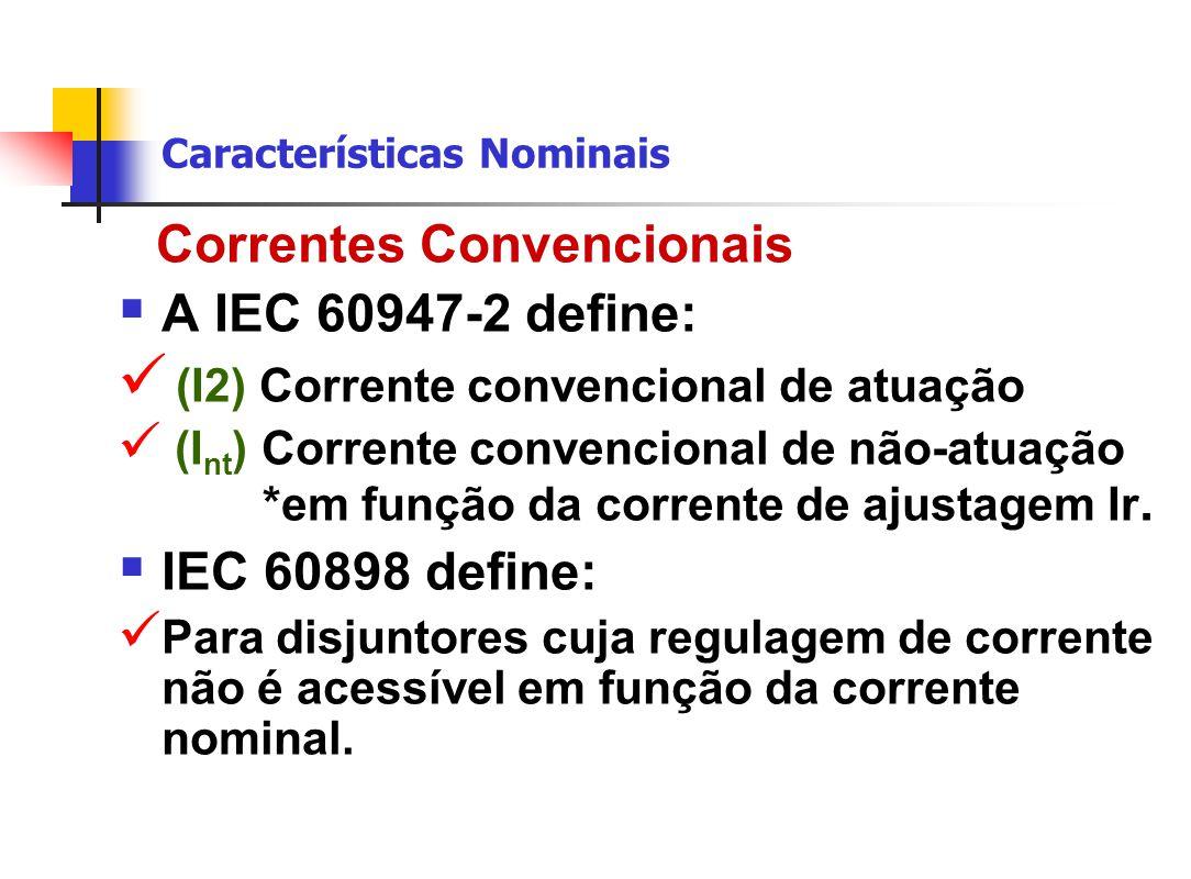 Características Nominais Correntes Convencionais  A IEC 60947-2 define: (I2) Corrente convencional de atuação (I nt ) Corrente convencional de não-atuação *em função da corrente de ajustagem Ir.