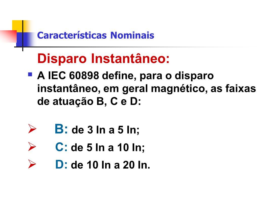 Disparo Instantâneo:  A IEC 60898 define, para o disparo instantâneo, em geral magnético, as faixas de atuação B, C e D:  B: de 3 In a 5 In;  C: de 5 In a 10 In;  D: de 10 In a 20 In.