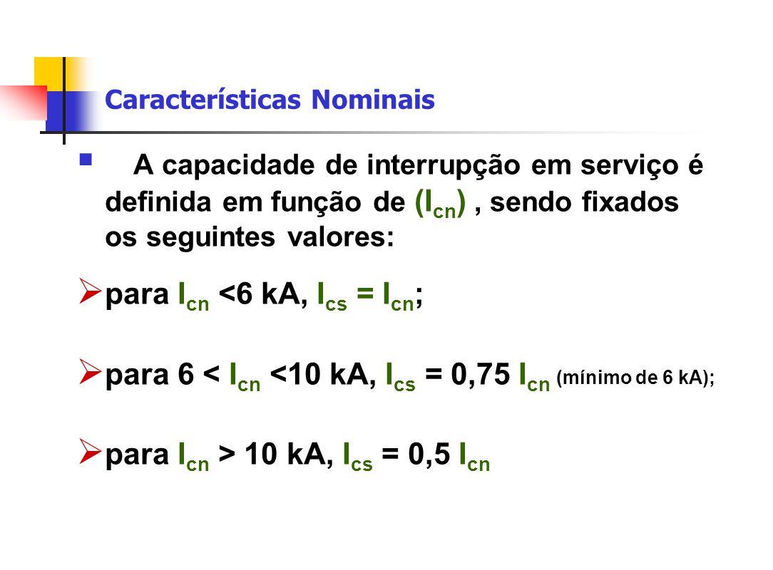 Características Nominais  A capacidade de interrupção em serviço é definida em função de (I cn ), sendo fixados os seguintes valores:  para I cn <6 kA, I cs = I cn ;  para 6 < I cn <10 kA, I cs = 0,75 I cn (mínimo de 6 kA);  para I cn > 10 kA, I cs = 0,5 I cn