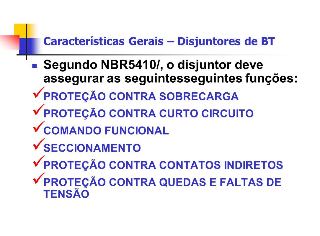 Características Gerais – Disjuntores de BT Segundo NBR5410/, o disjuntor deve assegurar as seguintesseguintes funções: PROTEÇÃO CONTRA SOBRECARGA PROTEÇÃO CONTRA CURTO CIRCUITO COMANDO FUNCIONAL SECCIONAMENTO PROTEÇÃO CONTRA CONTATOS INDIRETOS PROTEÇÃO CONTRA QUEDAS E FALTAS DE TENSÃO