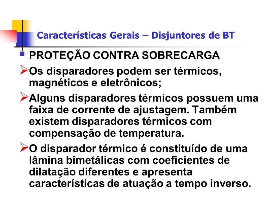 Características Gerais – Disjuntores de BT  PROTEÇÃO CONTRA SOBRECARGA  Os disparadores podem ser térmicos, magnéticos e eletrônicos;  Alguns disparadores térmicos possuem uma faixa de corrente de ajustagem.