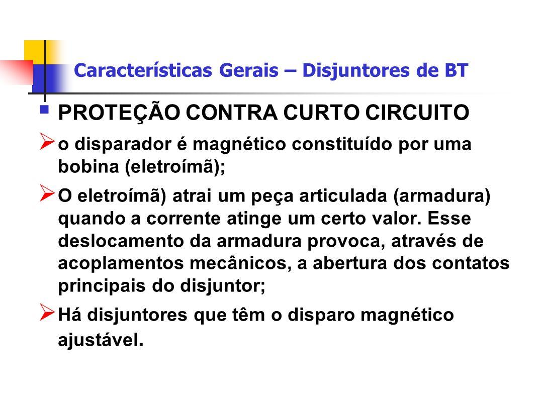 Características Gerais – Disjuntores de BT  PROTEÇÃO CONTRA CURTO CIRCUITO  o disparador é magnético constituído por uma bobina (eletroímã);  O eletroímã) atrai um peça articulada (armadura) quando a corrente atinge um certo valor.