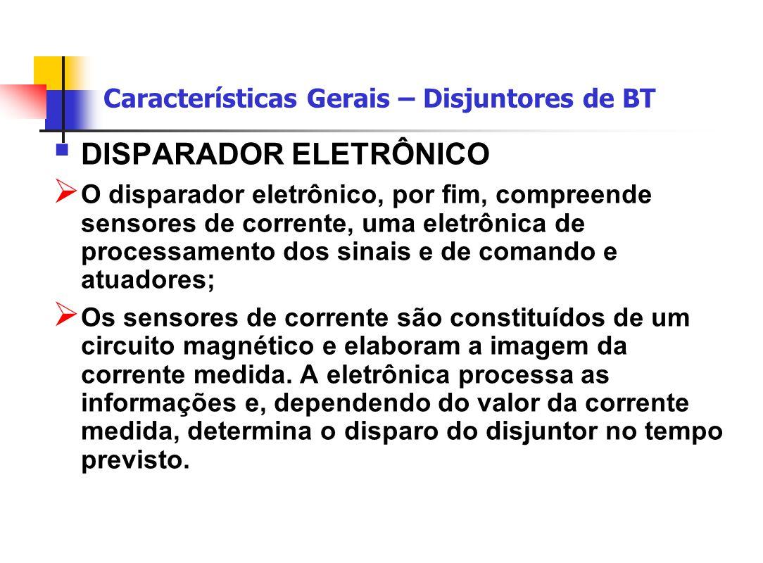 Características Gerais – Disjuntores de BT  DISPARADOR ELETRÔNICO  O disparador eletrônico, por fim, compreende sensores de corrente, uma eletrônica de processamento dos sinais e de comando e atuadores;  Os sensores de corrente são constituídos de um circuito magnético e elaboram a imagem da corrente medida.